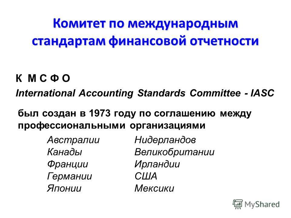Комитет по международным стандартам финансовой отчетности был создан в 1973 году по соглашению между профессиональными организациями Австралии Нидерландов Канады Великобритании ФранцииИрландии Германии США Японии Мексики К М С Ф О International Accou