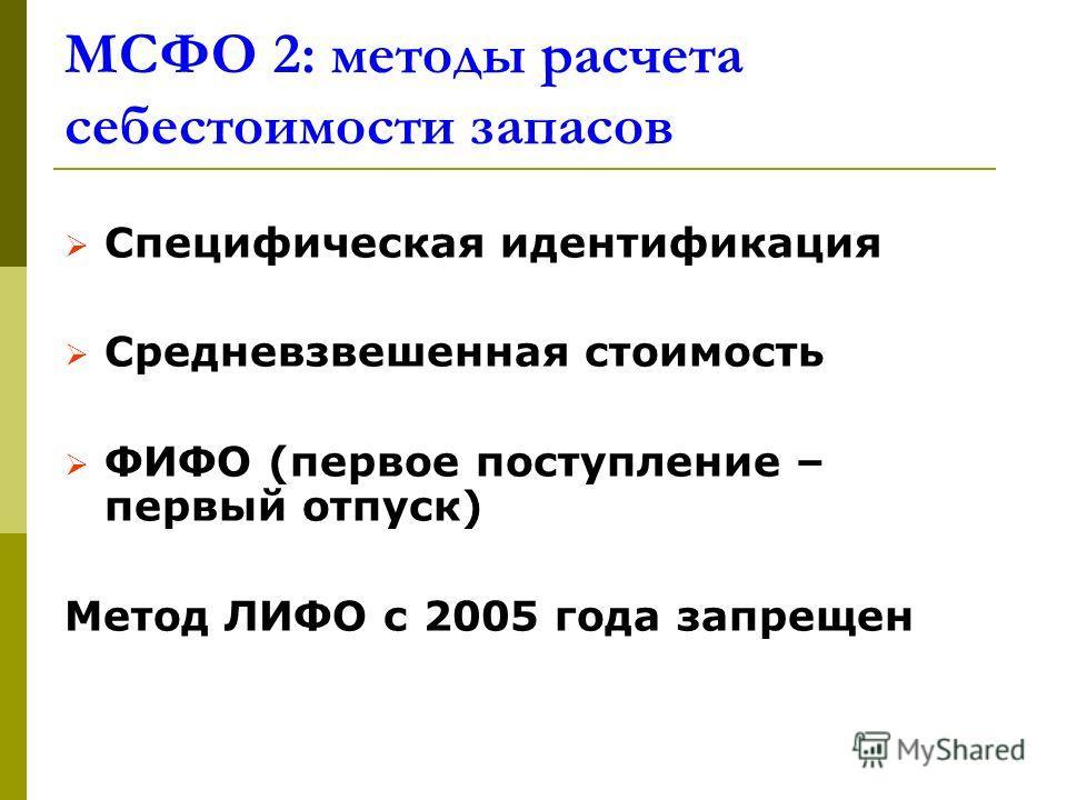 МСФО 2: методы расчета себестоимости запасов Специфическая идентификация Средневзвешенная стоимость ФИФО (первое поступление – первый отпуск) Метод ЛИФО с 2005 года запрещен
