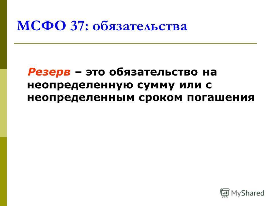 МСФО 37: обязательства Резерв – это обязательство на неопределенную сумму или с неопределенным сроком погашения