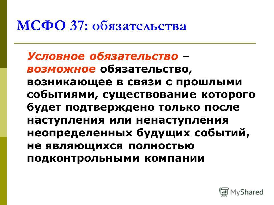 МСФО 37: обязательства Условное обязательство – возможное обязательство, возникающее в связи с прошлыми событиями, существование которого будет подтверждено только после наступления или ненаступления неопределенных будущих событий, не являющихся полн
