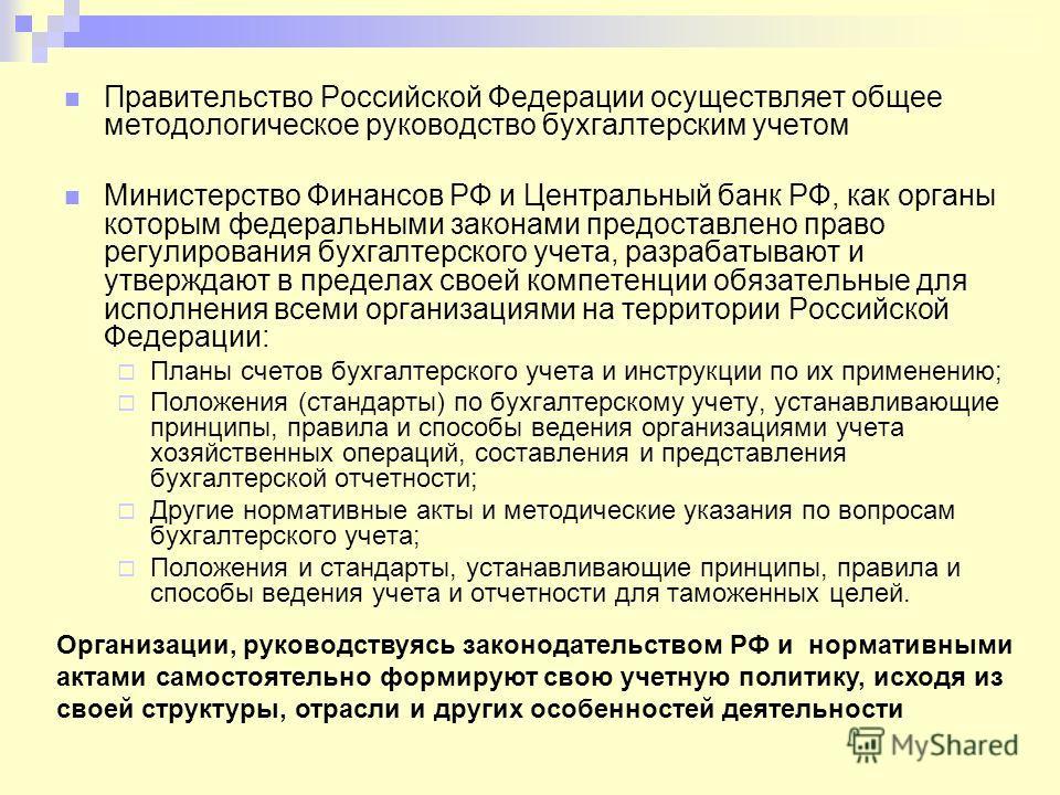 Правительство Российской Федерации осуществляет общее методологическое руководство бухгалтерским учетом Министерство Финансов РФ и Центральный банк РФ, как органы которым федеральными законами предоставлено право регулирования бухгалтерского учета, р