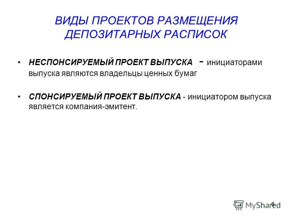 6 ВИДЫ ПРОЕКТОВ РАЗМЕЩЕНИЯ ДЕПОЗИТАРНЫХ РАСПИСОК НЕСПОНСИРУЕМЫЙ ПРОЕКТ ВЫПУСКА - инициаторами выпуска являются владельцы ценных бумаг СПОНСИРУЕМЫЙ ПРОЕКТ ВЫПУСКА - инициатором выпуска является компания-эмитент.