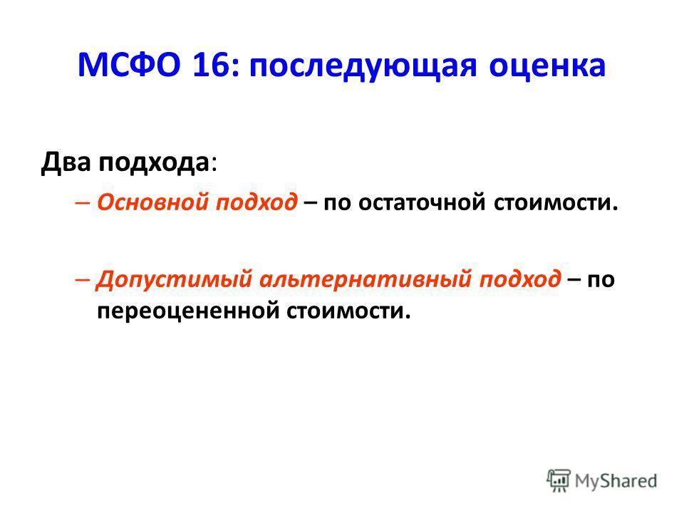 МСФО 16: последующая оценка Два подхода: – Основной подход – по остаточной стоимости. – Допустимый альтернативный подход – по переоцененной стоимости.