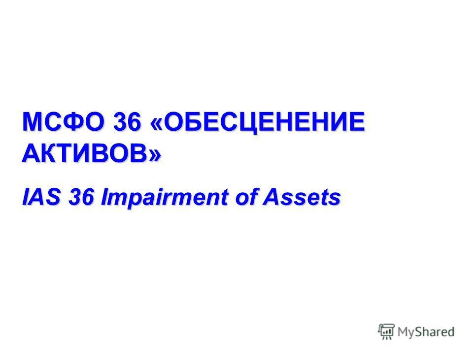 МСФО 36 «ОБЕСЦЕНЕНИЕ АКТИВОВ» IAS 36 Impairment of Assets