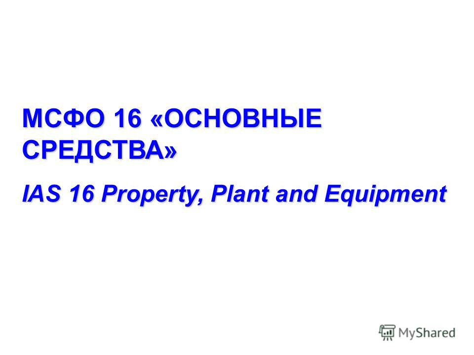 МСФО 16 «ОСНОВНЫЕ СРЕДСТВА» IAS 16 Property, Plant and Equipment