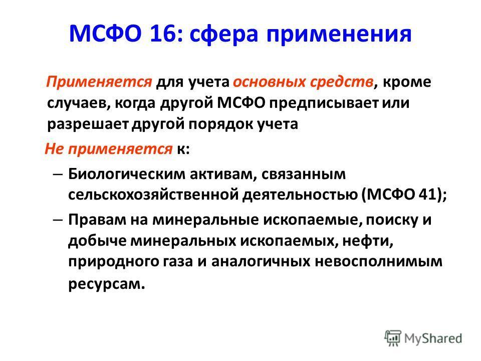 МСФО 16: сфера применения Применяется для учета основных средств, кроме случаев, когда другой МСФО предписывает или разрешает другой порядок учета Не применяется к: – Биологическим активам, связанным сельскохозяйственной деятельностью (МСФО 41); – Пр