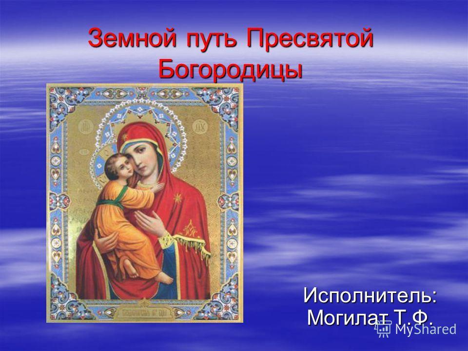 Земной путь Пресвятой Богородицы Исполнитель: Могилат Т.Ф.