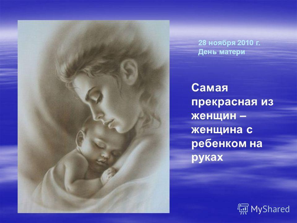 28 ноября 2010 г. День матери Самая прекрасная из женщин – женщина с ребенком на руках