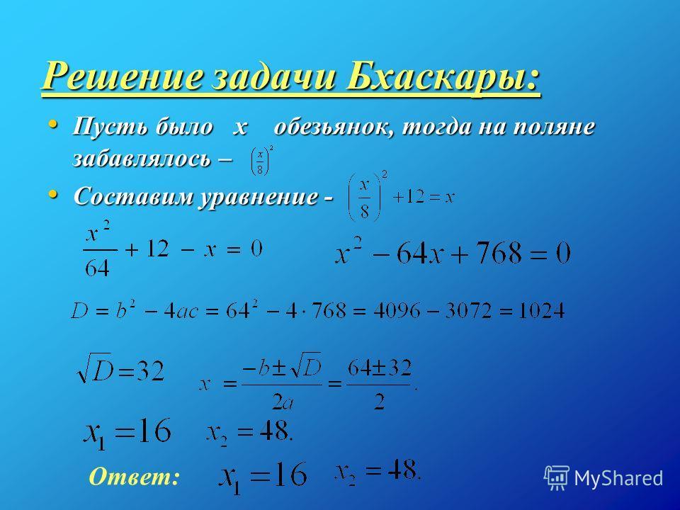 Решение задачи Бхаскары: Пусть было x обезьянок, тогда на поляне забавлялось – Пусть было x обезьянок, тогда на поляне забавлялось – Составим уравнение - Составим уравнение - Ответ:
