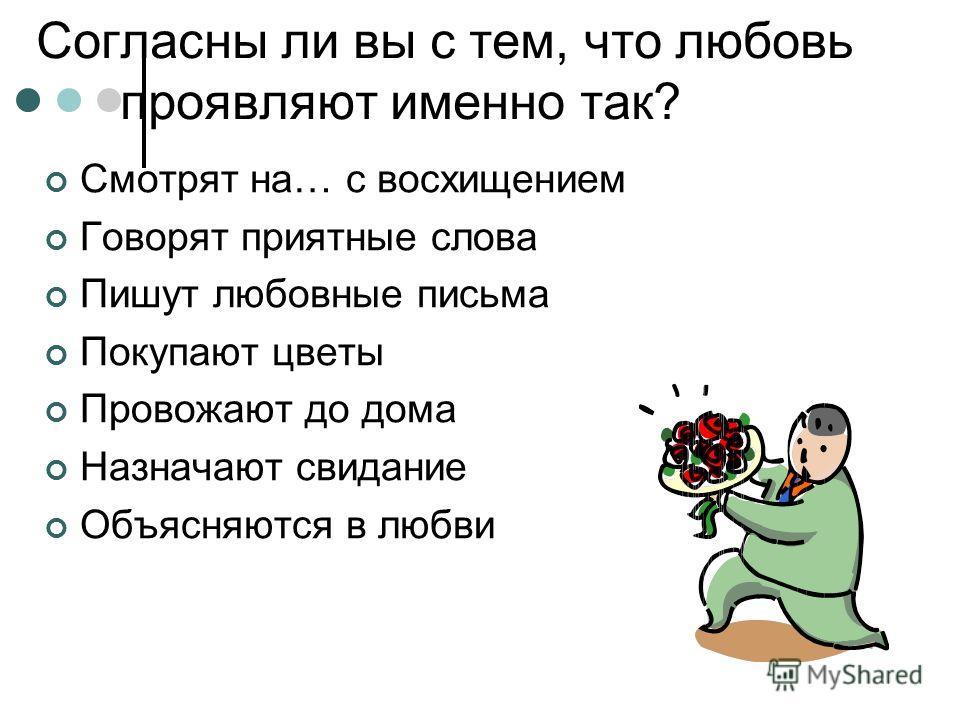 Согласны ли вы с тем, что любовь проявляют именно так? Смотрят на… с восхищением Говорят приятные слова Пишут любовные письма Покупают цветы Провожают до дома Назначают свидание Объясняются в любви