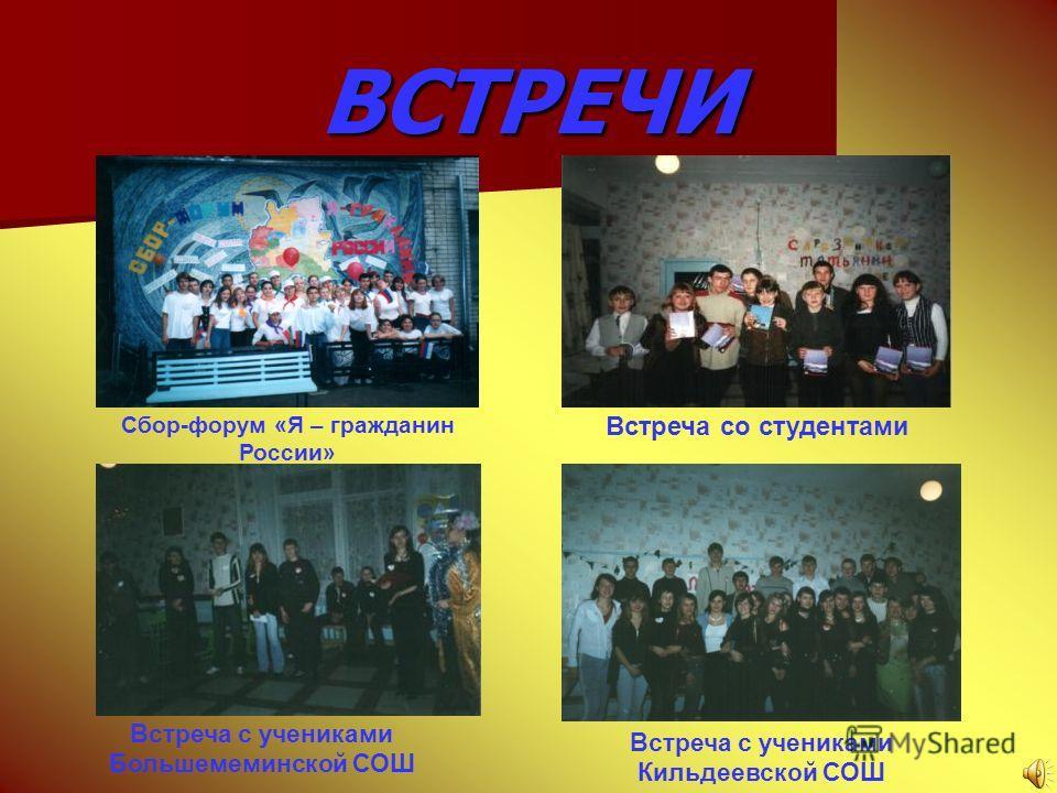 ВСТРЕЧИ Сбор-форум «Я – гражданин России» Встреча со студентами Встреча с учениками Кильдеевской СОШ Встреча с учениками Большемеминской СОШ