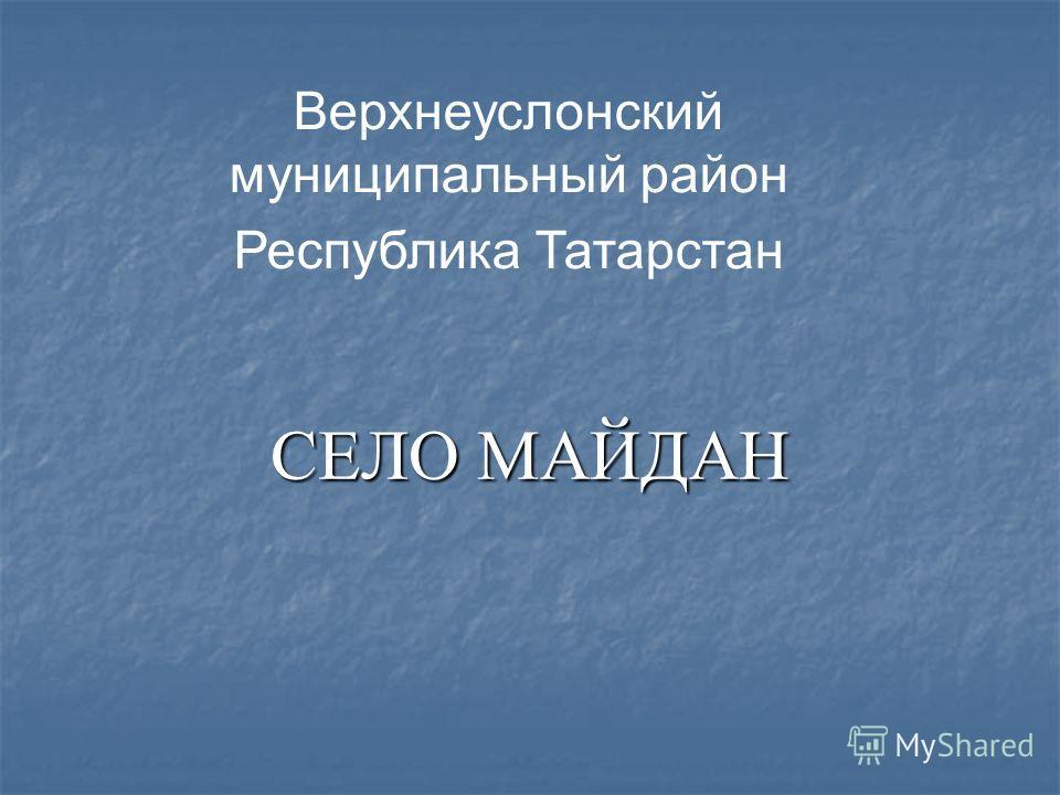СЕЛО МАЙДАН Верхнеуслонский муниципальный район Республика Татарстан