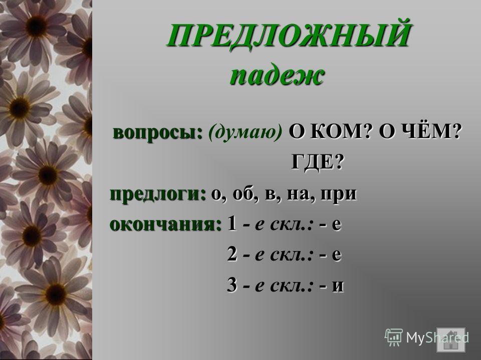 ПРЕДЛОЖНЫЙ падеж ПРЕДЛОЖНЫЙ падеж вопросы:О КОМ? О ЧЁМ? вопросы: (думаю) О КОМ? О ЧЁМ? ГДЕ? ГДЕ? предлоги:о, об, в, на, при предлоги: о, об, в, на, при окончания:1- е окончания: 1 - е скл.: - е 2- е 2 - е скл.: - е 3- и 3 - е скл.: - и