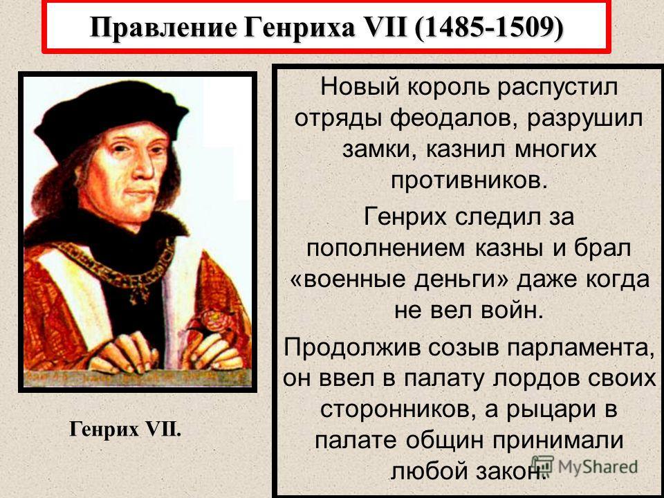 Правление Генриха VII (1485-1509) Новый король распустил отряды феодалов, разрушил замки, казнил многих противников. Генрих следил за пополнением казны и брал «военные деньги» даже когда не вел войн. Продолжив созыв парламента, он ввел в палату лордо