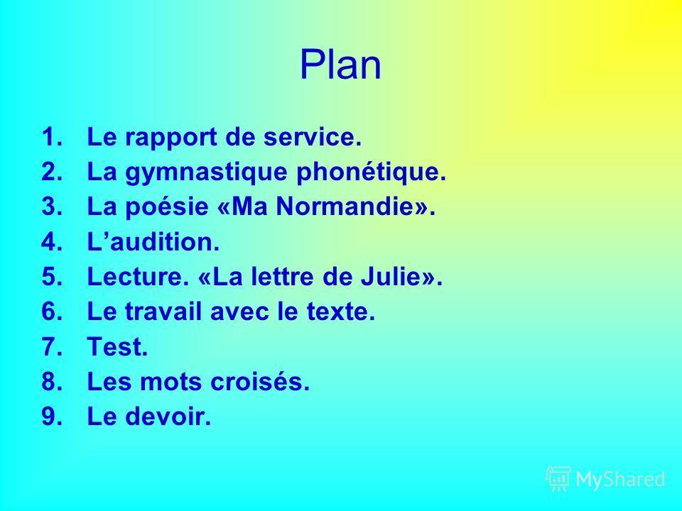Plan 1.Le rapport de service. 2.La gymnastique phonétique. 3.La poésie «Ma Normandie». 4.Laudition. 5.Lecture. «La lettre de Julie». 6.Le travail avec le texte. 7.Test. 8.Les mots croisés. 9.Le devoir.