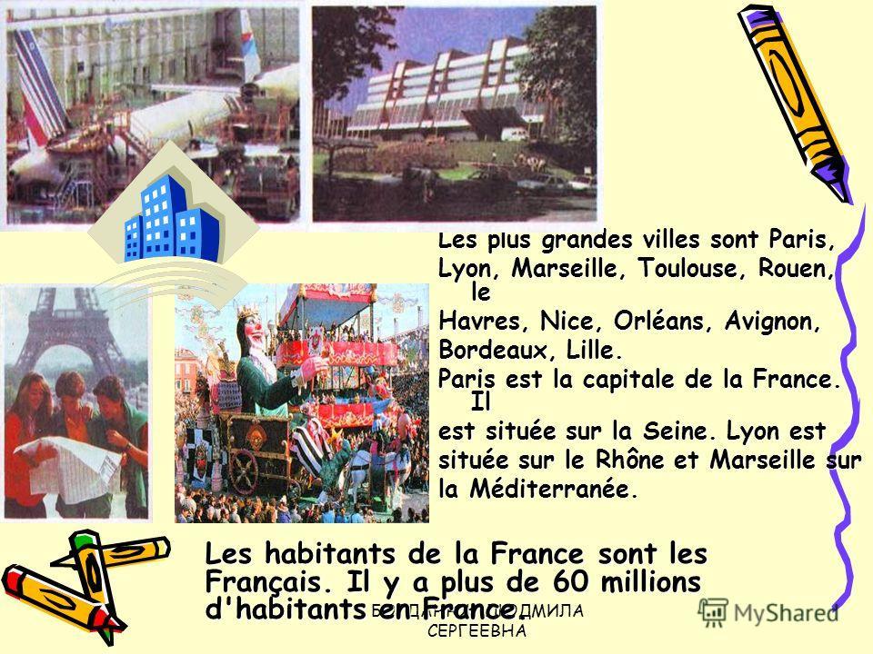 БОГДАНЮК ЛЮДМИЛА СЕРГЕЕВНА Les plus grandes villes sont Paris, Lyon, Marseille, Toulouse, Rouen, le Havres, Nice, Orléans, Avignon, Bordeaux, Lille. Paris est la capitale de la France. Il est située sur la Seine. Lyon est située sur le Rhône et Marse