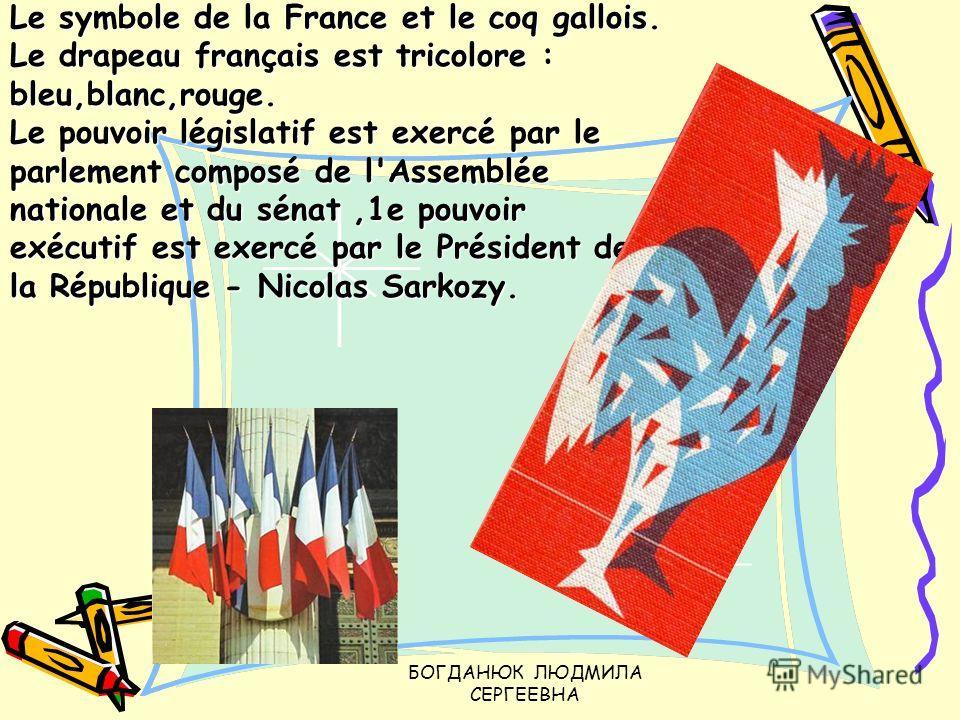 БОГДАНЮК ЛЮДМИЛА СЕРГЕЕВНА Le symbole de la France et le coq gallois. Le drapeau français est tricolore : bleu,blanc,rouge. Le pouvoir législatif est exercé par le parlement composé de l'Assemblée nationale et du sénat,1e pouvoir exécutif est exercé