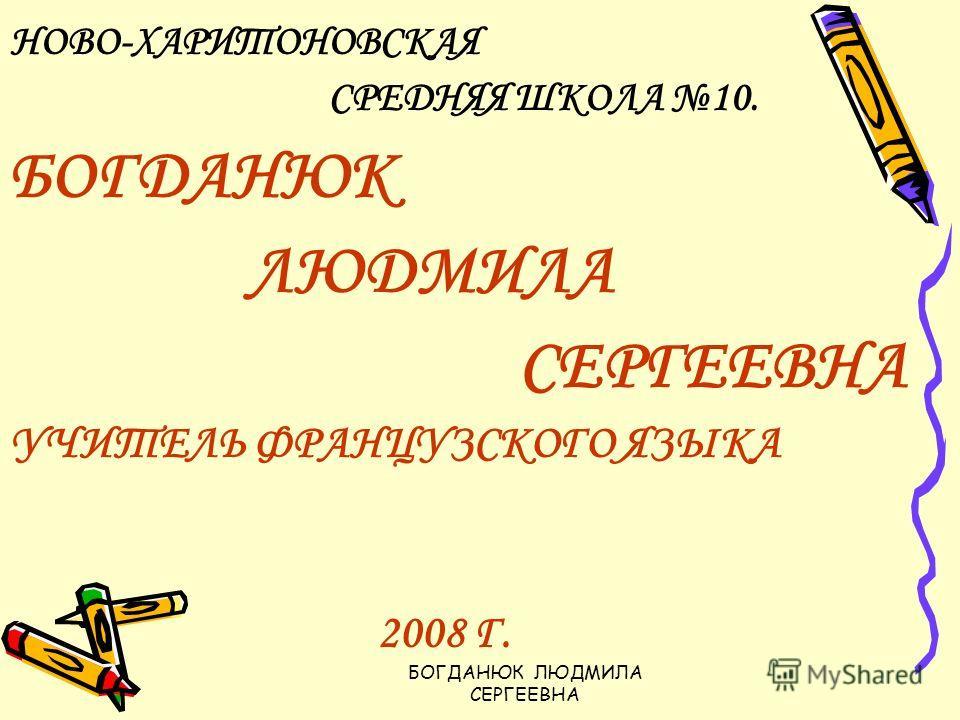 НОВО-ХАРИТОНОВСКАЯ СРЕДНЯЯ ШКОЛА 10. БОГДАНЮК ЛЮДМИЛА СЕРГЕЕВНА УЧИТЕЛЬ ФРАНЦУЗСКОГО ЯЗЫКА 2008 Г.