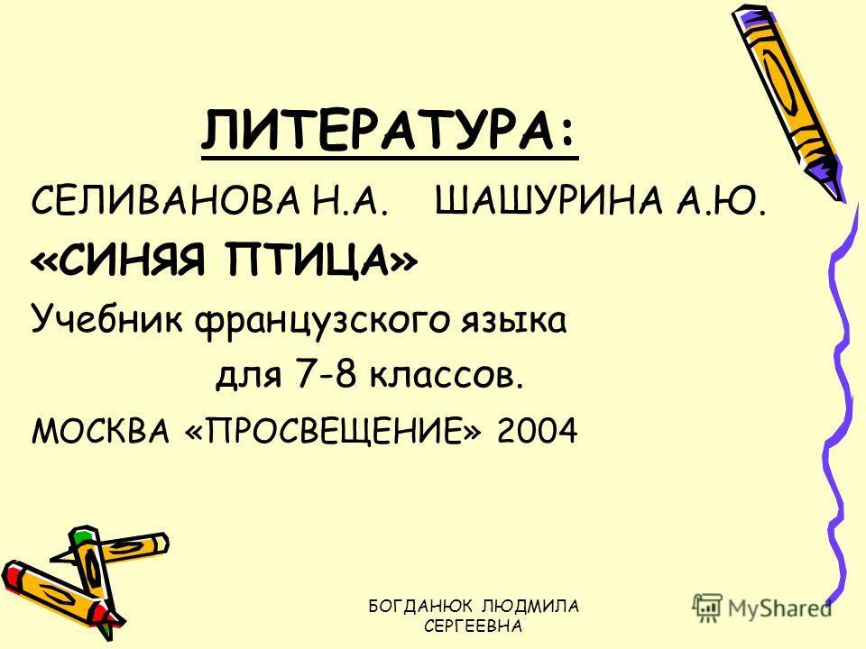 ЛИТЕРАТУРА: СЕЛИВАНОВА Н.А. ШАШУРИНА А.Ю. «СИНЯЯ ПТИЦА» Учебник французского языка для 7-8 классов. МОСКВА «ПРОСВЕЩЕНИЕ» 2004