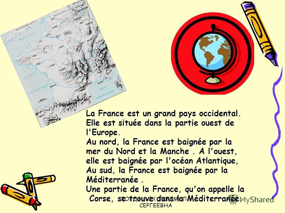 БОГДАНЮК ЛЮДМИЛА СЕРГЕЕВНА La France est un grand pays occidental. Elle est située dans la partie ouest de l'Europe. Au nord, la France est baignée par la mer du Nord et la Manche. A l'ouest, elle est baignée par l'océan Atlantique, Au sud, la France