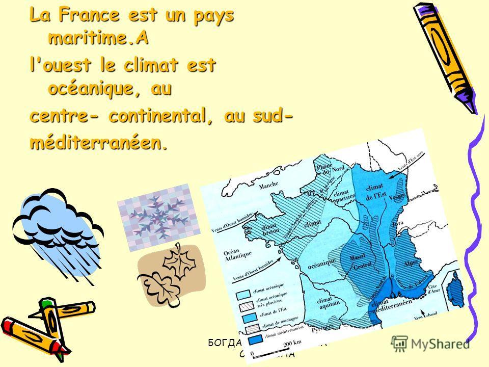 БОГДАНЮК ЛЮДМИЛА СЕРГЕЕВНА La France est un pays maritime.A l'ouest le climat est océanique, au centre- continental, au sud- méditerranéen.