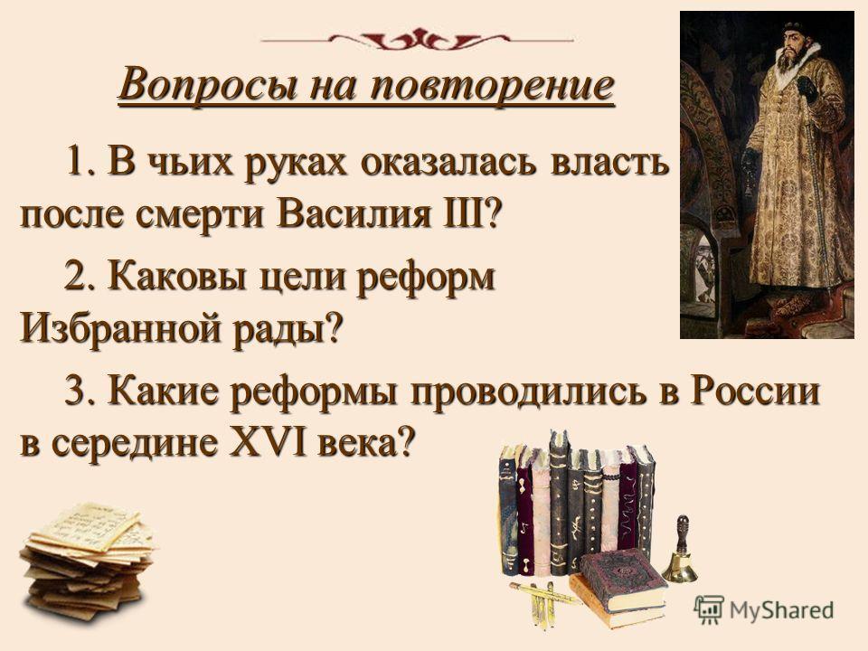 Вопросы на повторение 1. В чьих руках оказалась власть после смерти Василия III? 2. Каковы цели реформ Избранной рады? 3. Какие реформы проводились в России в середине XVI века?