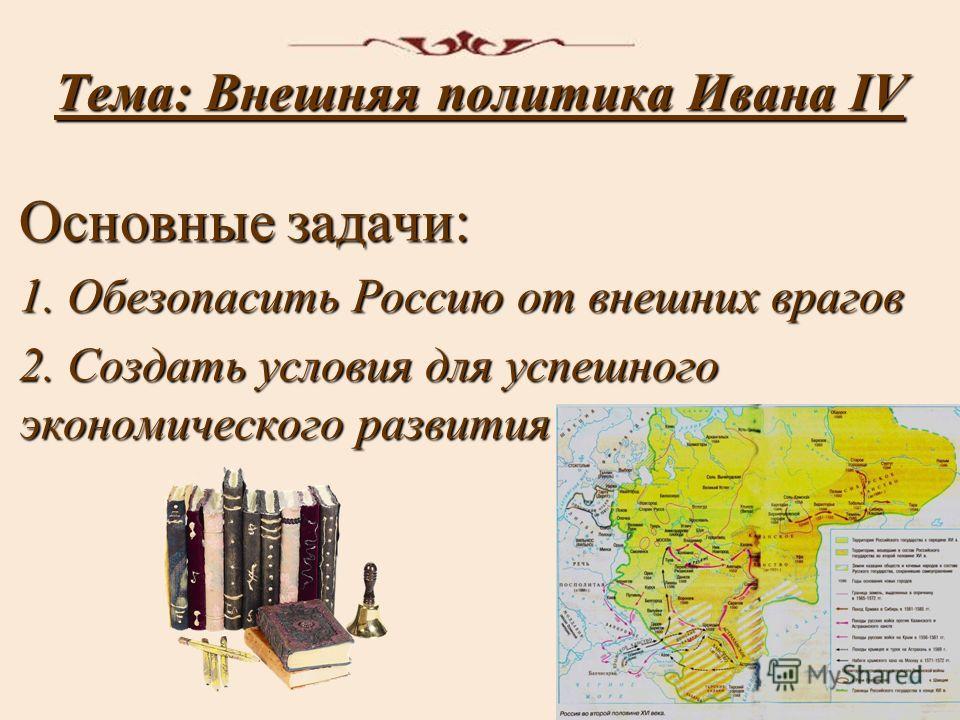 Тема: Внешняя политика Ивана IV Основные задачи: 1. Обезопасить Россию от внешних врагов 2. Создать условия для успешного экономического развития