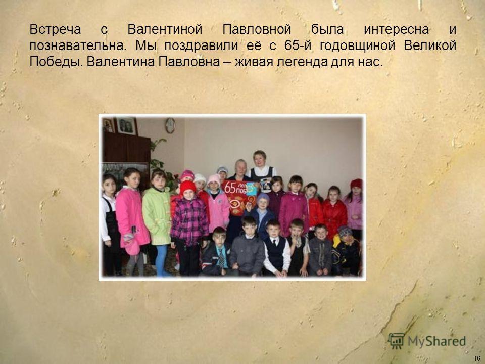 Встреча с Валентиной Павловной была интересна и познавательна. Мы поздравили её с 65-й годовщиной Великой Победы. Валентина Павловна – живая легенда для нас. 16