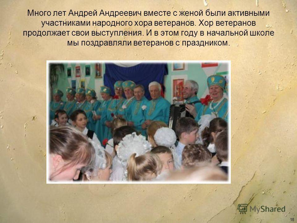 Много лет Андрей Андреевич вместе с женой были активными участниками народного хора ветеранов. Хор ветеранов продолжает свои выступления. И в этом году в начальной школе мы поздравляли ветеранов с праздником. 18