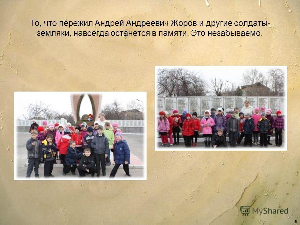 То, что пережил Андрей Андреевич Жоров и другие солдаты- земляки, навсегда останется в памяти. Это незабываемо. 19