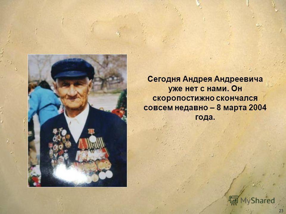 Сегодня Андрея Андреевича уже нет с нами. Он скоропостижно скончался совсем недавно – 8 марта 2004 года. 23