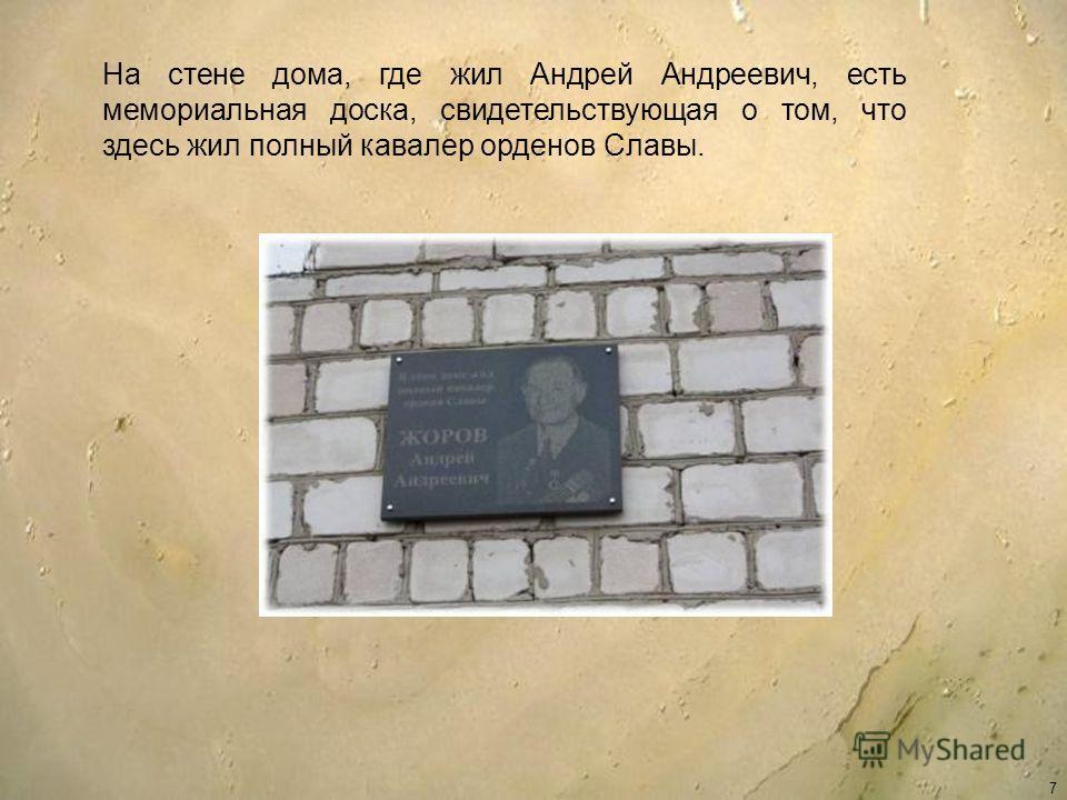 7 На стене дома, где жил Андрей Андреевич, есть мемориальная доска, свидетельствующая о том, что здесь жил полный кавалер орденов Славы.