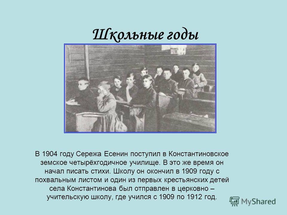 Школьные годы В 1904 году Сережа Есенин поступил в Константиновское земское четырёхгодичное училище. В это же время он начал писать стихи. Школу он окончил в 1909 году с похвальным листом и один из первых крестьянских детей села Константинова был отп