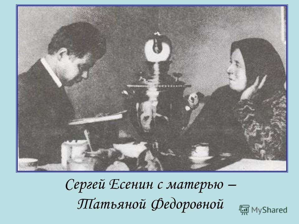 Сергей Есенин с матерью – Татьяной Федоровной