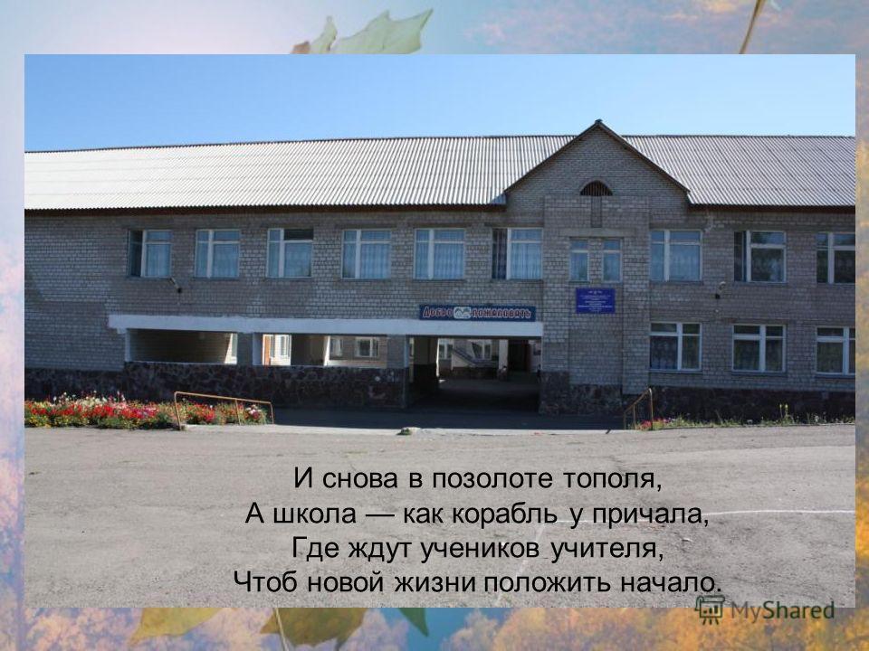 И снова в позолоте тополя, А школа как корабль у причала, Где ждут учеников учителя, Чтоб новой жизни положить начало.