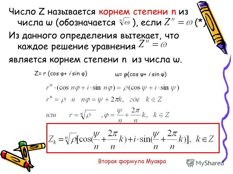 Число Z называется корнем степени n из числа ω (обозначается ), если (*) Из данного определения вытекает, что каждое решение уравнения является корнем степени n из числа ω. Z= r (cos φ+ i sin φ) ω= ρ (cos ψ+ i sin ψ) Вторая формула Муавра