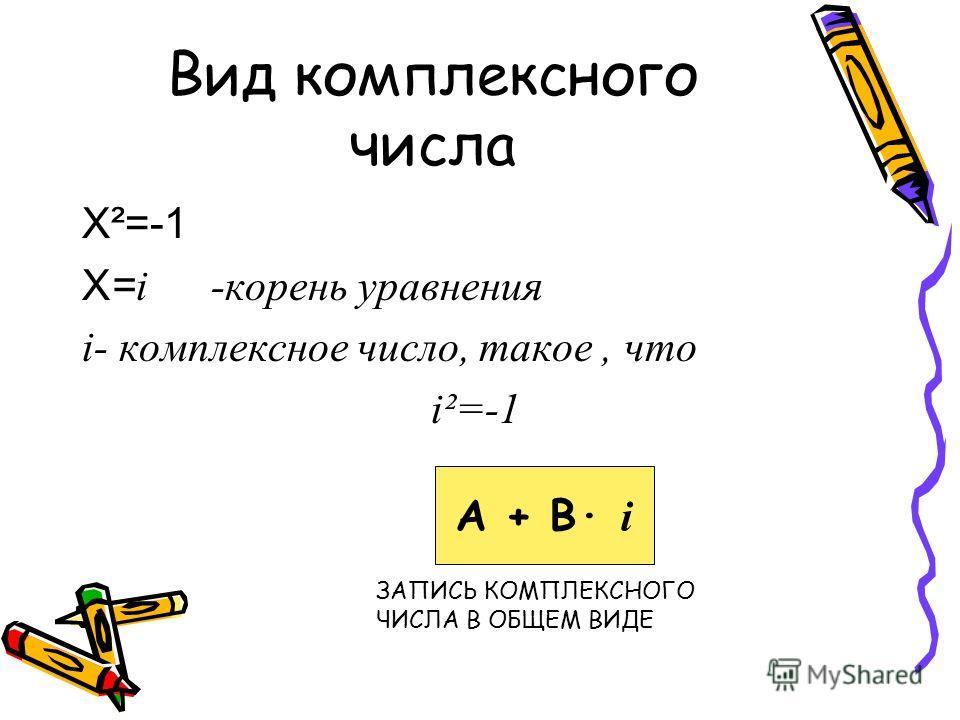 Вид комплексного числа Х²=-1 Х= i -корень уравнения i- комплексное число, такое, что i²=-1 А + В· i ЗАПИСЬ КОМПЛЕКСНОГО ЧИСЛА В ОБЩЕМ ВИДЕ