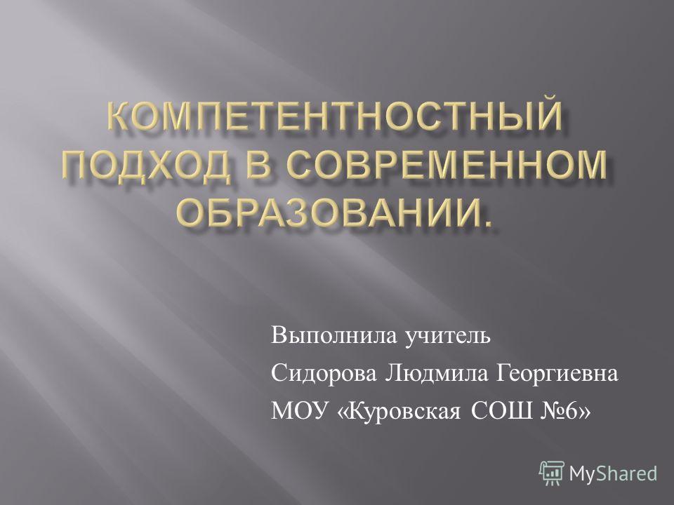 Выполнила учитель Сидорова Людмила Георгиевна МОУ « Куровская СОШ 6»