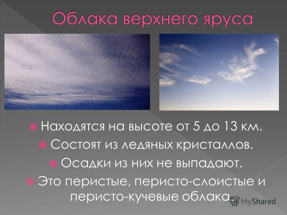 Находятся на высоте от 5 до 13 км. Состоят из ледяных кристаллов. Осадки из них не выпадают. Это перистые, перисто-слоистые и перисто-кучевые облака.
