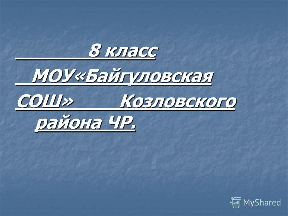 8 класс 8 класс МОУ«Байгуловская МОУ«Байгуловская СОШ» Козловского района ЧР.