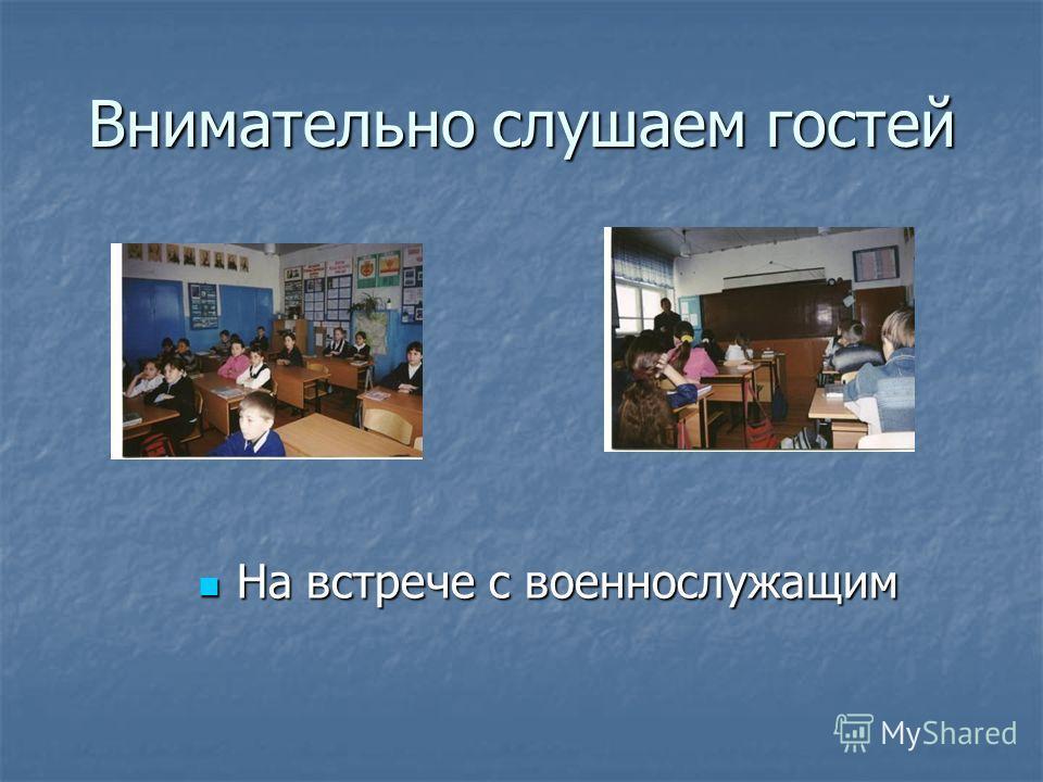 Внимательно слушаем гостей На встрече с военнослужащим На встрече с военнослужащим