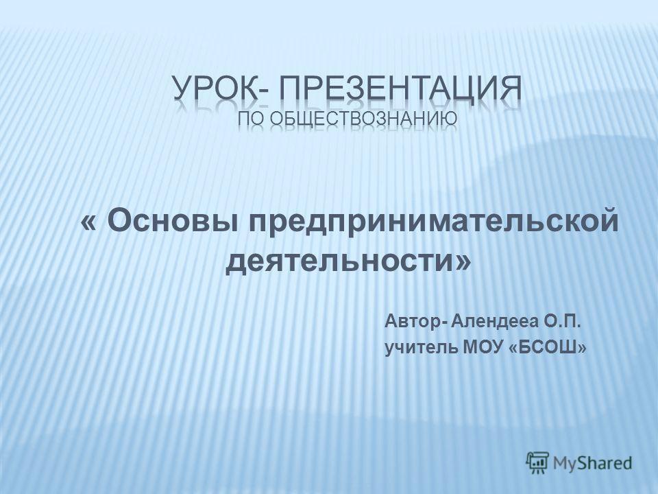 « Основы предпринимательской деятельности» Автор- Алендееа О.П. учитель МОУ «БСОШ»