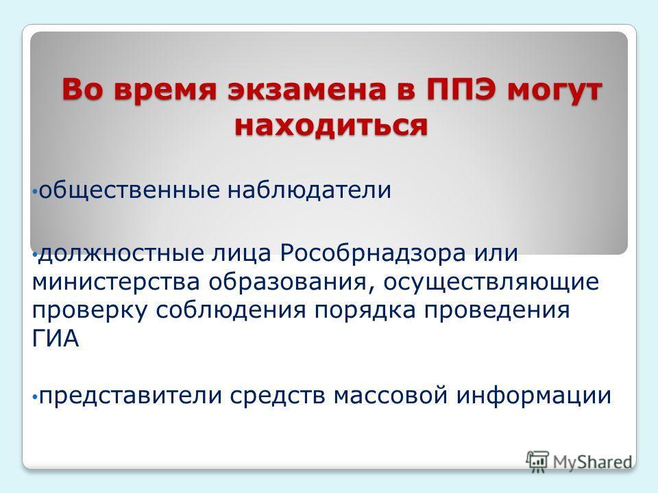 Во время экзамена в ППЭ могут находиться общественные наблюдатели должностные лица Рособрнадзора или министерства образования, осуществляющие проверку соблюдения порядка проведения ГИА представители средств массовой информации