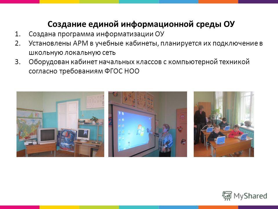 Создание единой информационной среды ОУ 1.Создана программа информатизации ОУ 2.Установлены АРМ в учебные кабинеты, планируется их подключение в школьную локальную сеть 3.Оборудован кабинет начальных классов с компьютерной техникой согласно требовани