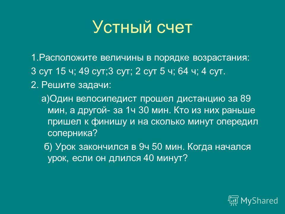 Устный счет 1.Расположите величины в порядке возрастания: 3 сут 15 ч; 49 сут;3 сут; 2 сут 5 ч; 64 ч; 4 сут. 2. Решите задачи: а)Один велосипедист прошел дистанцию за 89 мин, а другой- за 1ч 30 мин. Кто из них раньше пришел к финишу и на сколько минут