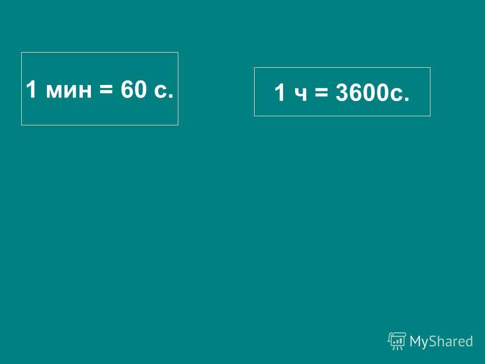 1 мин = 60 с. 1 ч = 3600с.