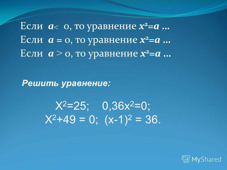 Если а 0, то уравнение x 2 =а … Если а = 0, то уравнение x 2 =а … Если а > 0, то уравнение x 2 =а … > Решить уравнение: Х 2 =25; 0,36х 2 =0; Х 2 +49 = 0; (х-1) 2 = 36.