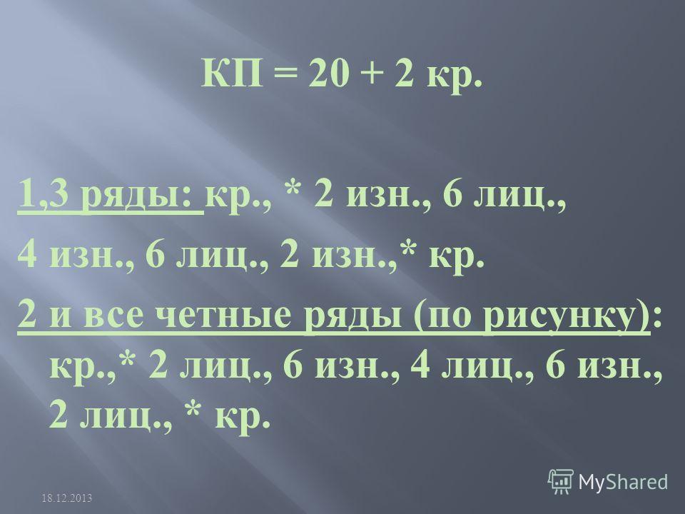 КП = 20 + 2 кр. 1,3 ряды : кр., * 2 изн., 6 лиц., 4 изн., 6 лиц., 2 изн.,* кр. 2 и все четные ряды ( по рисунку ): кр.,* 2 лиц., 6 изн., 4 лиц., 6 изн., 2 лиц., * кр. 18.12.2013