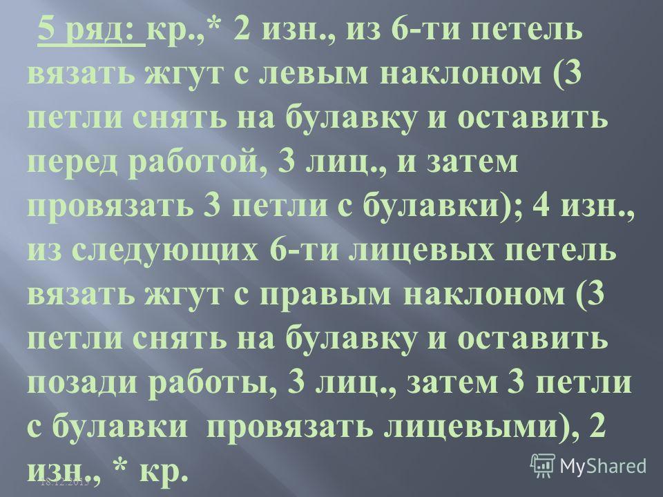5 ряд : кр.,* 2 изн., из 6- ти петель вязать жгут с левым наклоном (3 петли снять на булавку и оставить перед работой, 3 лиц., и затем провязать 3 петли с булавки ); 4 изн., из следующих 6- ти лицевых петель вязать жгут с правым наклоном (3 петли сня