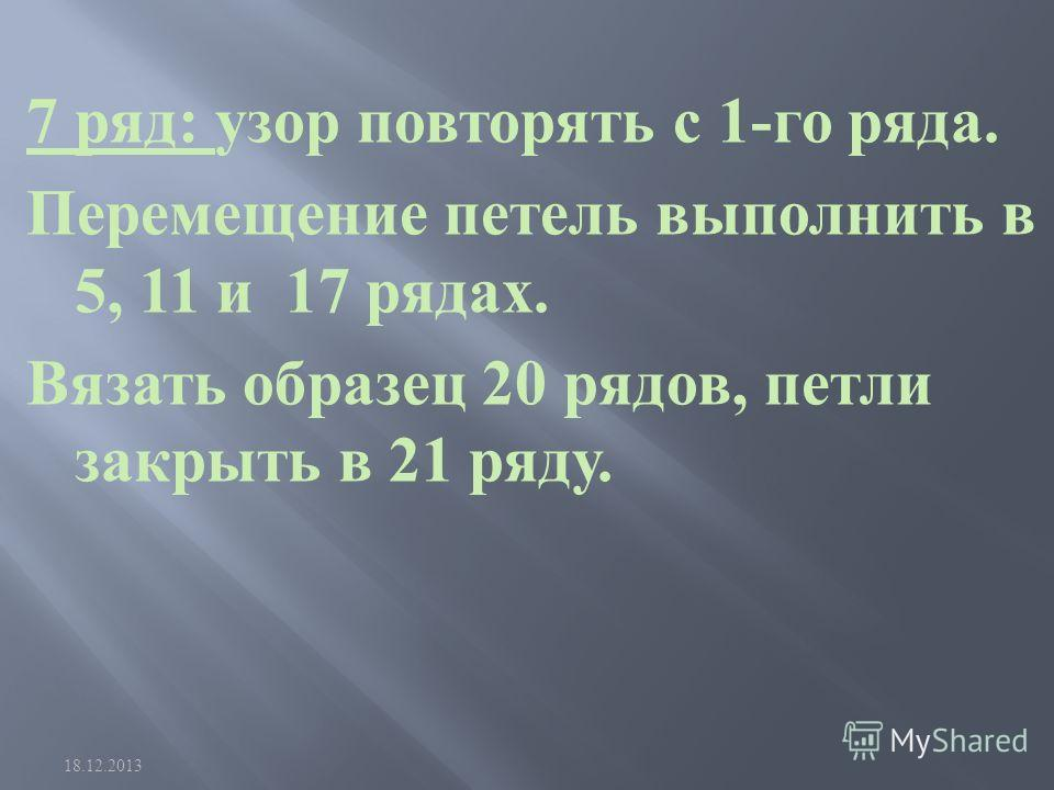 7 ряд : узор повторять с 1- го ряда. Перемещение петель выполнить в 5, 11 и 17 рядах. Вязать образец 20 рядов, петли закрыть в 21 ряду. 18.12.2013